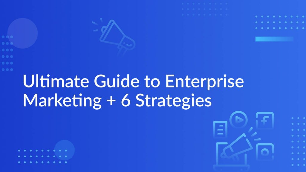 Ultimate Guide to Enterprise Marketing + 6 Strategies
